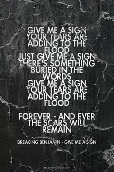 Give me a sign Your tears are adding to the flood Just give me a sign There's something buried in the words Give me a sign Your tears are adding to the flood Forever - and ever The scars will remain - Breaking Benjamin - Give Me A Sign | Emma made this with Spoken.ly
