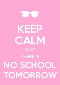 KEEP CALM CUZ THERE IS NO SCHOOL TOMORROW                                                                                                                                                     More