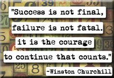 Success is not final, failure is not fatal.  It is the courage to continue that counts.  - Winston Churchill quote