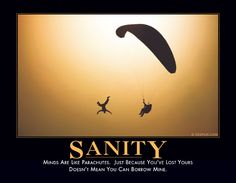 SANITY - Minds are like parachutes. Just because you've lost yours doesn't mean you can borrow mine.