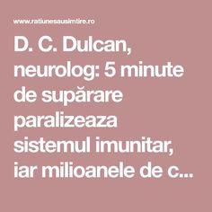 D. C. Dulcan, neurolog: 5 minute de supărare paralizeaza sistemul imunitar, iar milioanele de celule moarte, virusuri şi bacterii din organism pot declanşa boala My Job, Karma, Learning, Healthy, Friends, Decor, Medicine, Neurology, Amigos