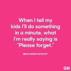 """When I tell my kids I'll do something in a minute, what I'm really saying is """"Please forget."""""""