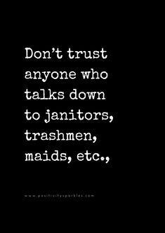 Don't trust anyone who talks down to janitors, trashmen, maids, etc., Stay away from anyone who thinks they are more superior to others- whether their the top lawyer in the city or whether they are the homeless person sleeping on the sidewalk- we are all the same.Side with those that treat people both equally and of-value, because those are the only people creating peace in the world. We are all equal, and we all deserve the same amount of happiness as the human next to us.
