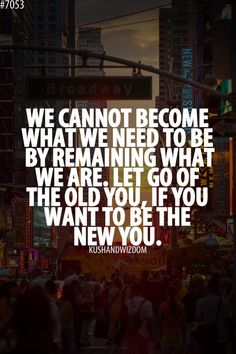 We cannot become what we need to be by   remaining what we are. Let go of the old you, if you want te be the new   you.