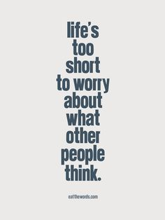 Life is too short to worry about what other people think