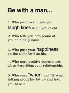 "Be with a man who:  1. Who promises to give you laugh lines when you're old  2. Who tells you he's proud of you on a daily basis  3. Who puts your happiness on the same level as his  4. Who uses positive superlatives when describing your relationship  Who uses ""when"" no ""if"" when talking about this future and how you fit it in"