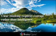 Clear thinking requires courage rather than intelligence. - Thomas Szasz