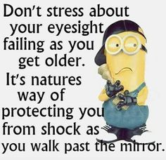 Don't stress about your eyesight failing as you get older.  It's natures way of protecting you from shock as you walk past the mirror. - minion