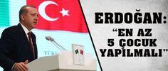Erdogan: En az 5 çocuk yapılmalı