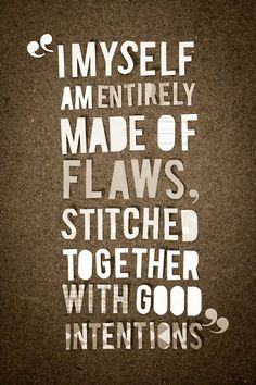 I am stitched together with good intentions.  I now officially will start loving this quote.  Thank you. And goodnight.  ~MarleighMetalhead