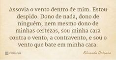 Assovia o vento dentro de mim. Estou despido. Dono de nada, dono de ninguém, nem mesmo dono de minhas certezas, sou minha cara contra o vento, a contravento, e ... Frase de Eduardo Galeano.