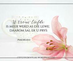 PSALMS U troue liefde is meer werd as die lewe; daarom sal ek U prys. Afrikaans, Christian Quotes, Psalms, Verses, Prayers, Bible Journal, Sayings, Lyrics, Poems