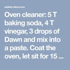 Oven cleaner: 5 T baking soda, 4 T vinegar, 3 drops of Dawn and mix into a paste. Coat the oven, let sit for 15 min and scrub clean. - sublime decorsublime decor