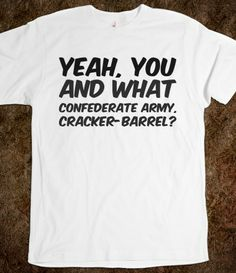 Yeah, you and what Confederate Army, cracker-barrel? , Army Custom T Shirts.