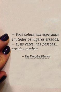 — Você coloca sua esperança em todos os lugares errados. — E, às vezes, nas pessoas erradas também. — The Vampire Diaries. https://br.pinterest.com/dossantos0445/o-melhor-de-mim/