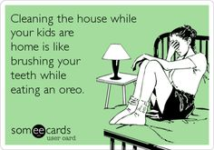 Cleaning the house while your kids are home is like brushing your teeth while eating an oreo.