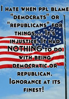 """I hate when ppl blame """"democrats"""" or """"republicans"""" for things.... It's injustice. It had NOTHING to do with being democratic or republican. Ignorance at its finest!"""