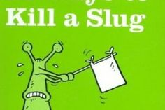 50 Ways to Kill a Slug: Serious and Silly Ways to Kill or Outwit the Garden's Number One Enemy - Funny Book