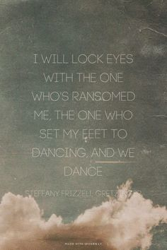I will lock eyes with The One who's ransomed me...