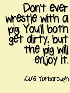 Don't ever wrestle with a pig. You'll both get dirty, but the pig will enjoy it.  #Quote