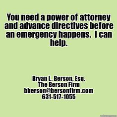 You need a power of attorney and advance directives before an emergency happens. - Bryan L. Berson, Esq., bberson@bersonfirm.com