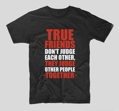 Adevaratii prieteni sunt aceia care nu se judeca intre ei, ci ii judeca pe altii impreuna.  Cam asa incep toate prieteniile, in orice caz. Destul de amuzant, nu-i asa? Exact ca acest tricou in sine. Mesajul lui ii poate face pe multi sa zambeasca. True Friends, Mens Tops, T Shirt, Supreme T Shirt, Tee, T Shirts, Real Friends