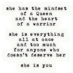 she has the mindset of a queen and the heart of a warrior. she is everything all at once and too much for anyone who doesn't deserve her. she is you.