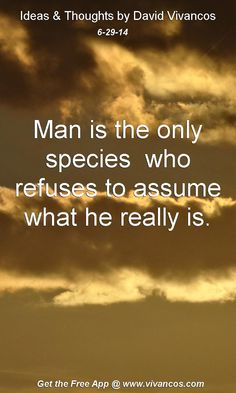 """June 29th 2014 Idea, """"Man is the only species  who refuses to assume what he really is.""""  https://www.youtube.com/watch?v=SpWuGhN_oB0 #quote"""