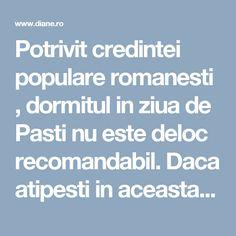 Potrivit credintei populare romanesti , dormitul in ziua de Pasti  nu este deloc recomandabil.   Daca atipesti in aceasta zi sfanta , strigo...