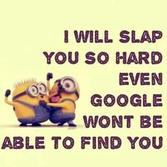 Actually, I wouldn't. I don't believe in hitting. But I grew up in a family where my mom often said she would slap us into next week if we didn't shut up. Source: Funny Quotes – Funny minion quotes - MyQuotesGallery.com.