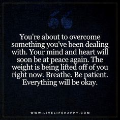 Life Quote: You're about to overcome something you've been dealing with. Your mind and heart will soon be at peace again. The weight is being lifted off of you right now. Breathe. Be patient. Everything will be okay. - Unknown