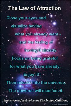 *The Law Of Attraction: Close your eyes and visualize having what you already want and the feeling of having it already. Focus on being grateful for what you have already. Enjoy it! Then release it into the Universe. The Universe will manifest it. I like that!