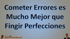 Cometer Errores es Mucho Mejor que Fingir Perfecciones Me costo bastante aprenderlo. Feliz dia para Ti.... Via => http://josecfernandez.com