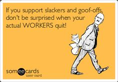 Free and Funny Workplace Ecard: If you support slackers and goof-offs, don't be surprised when your actual WORKERS quit! Create and send your own custom Workplace ecard. Great Quotes, Quotes To Live By, Me Quotes, Funny Quotes, Inspirational Quotes, Bad Boss Quotes, Sarkastischer Humor, Nurse Humor, Ecards Humor