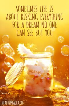 Positive Quote: Sometimes life is about risking everything for a dream no one can see but you. www.HealthyPlace.com