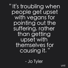 It's troubling when people get upset with vegans for pointing out the suffering, rather than getting upset with themselves for causing it. - Jo Tyler