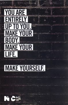 You are entirely up to you.  Make your body. Make you life.  Make yourself.