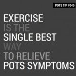 Exercise as a Treatment for POTS Syndrome * I wish I had exercised  through the years, especially my legs since the thighs have lots of mito- chondria & doing something to build  your legs help. I was & am too exhausted.