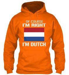 Of course I'm right... I'm Dutch!  Limited Edition Dutch Shirt | Teespring