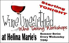 NEW!! Wine Workshops EVERY Wednesday 7:30pm at Helina Marie's.  Taste, learn & purchase different varietals each week.  Starts Wed. May 14 through July.