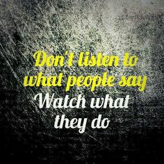 Don't listen to what people say - Watch what they do