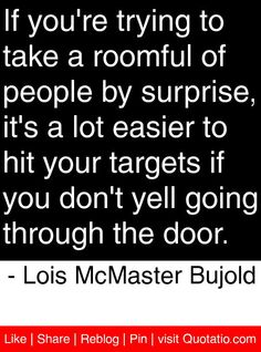 If you're trying to take a roomful of people by surprise, it's a lot easier to hit your targets if you don't yell going through the door. - Lois McMaster Bujold #quotes #quotations