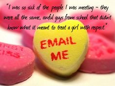 """""""I was so sick of the #people I was #meeting-- they were all the same, awful   #guys from #school that didn't know what it meant to #treat a #girl with respect."""" #quote #online #dating #love"""