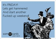 It's FRIDAY! Lets get hammered And start another Fucked up weekend!