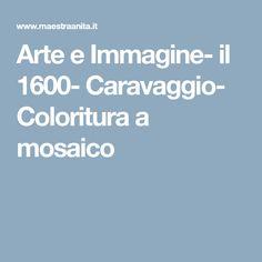 Arte e Immagine- il 1600- Caravaggio- Coloritura a mosaico
