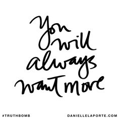 You will always want more. Subscribe: DanielleLaPorte.com #Truthbomb #Words #Quotes