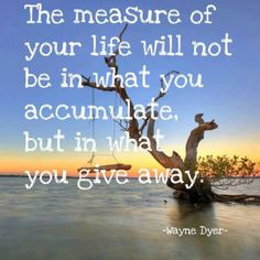 The measure of your life will not be in what you accumulate. But in what you give away... One who gives so much to those in  need...shall be rewarded for accumulating so much of his time and patients with god's devine way....