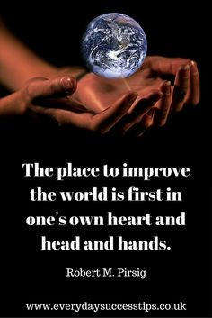 The place to improve the world is first in one's own heart and head and hands - inspirational quote from Robert M. Pirsig, American author and philosopher