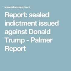 Report: sealed indictment issued against Donald Trump - Palmer Report