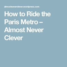 How to Ride the Paris Metro – Almost Never Clever